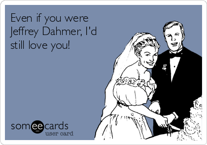 Even if you were Jeffrey Dahmer, I'd still love you!