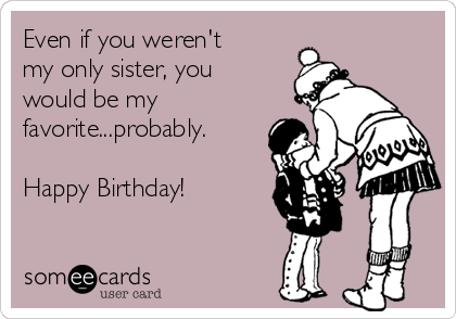 Even if you weren't my only sister, you would be my favorite...probably.  Happy Birthday!