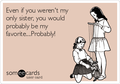 Even if you weren't my only sister, you would probably be my favorite....Probably!