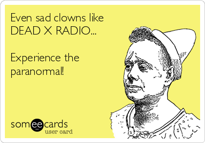 Even sad clowns like DEAD X RADIO...   Experience the paranormal!