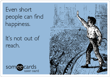 Even short people can find happiness.   It's not out of reach.