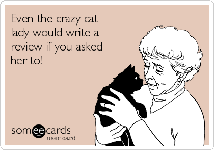 Even the crazy cat lady would write a review if you asked her to!