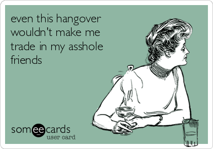 even this hangover wouldn't make me trade in my asshole friends