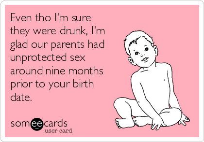 Even tho I'm sure they were drunk, I'm glad our parents had unprotected sex around nine months prior to your birth date.