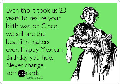 Even tho it took us 23 years to realize your birth was on Cinco, we still are the best film makers ever. Happy Mexican Birthday you hoe. Never change.