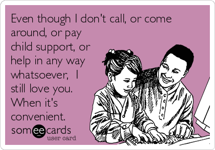 Even though I don't call, or come around, or pay child support, or help in any way whatsoever,  I still love you. When it's convenient.
