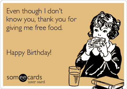 Even though I don't know you, thank you for giving me free food.   Happy Birthday!