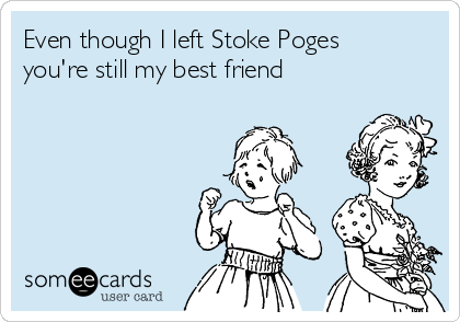 Even though I left Stoke Poges you're still my best friend