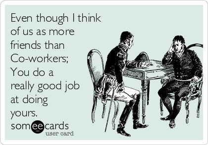 Even though I think of us as more friends than Co-workers; You do a really good job at doing yours.