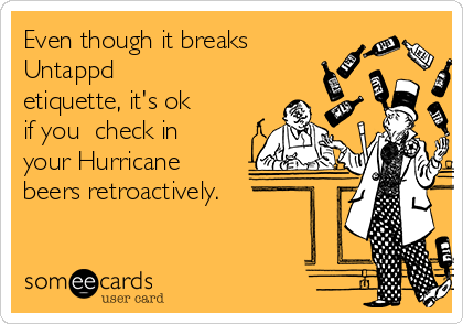 Even though it breaks Untappd etiquette, it's ok  if you  check in your Hurricane beers retroactively.