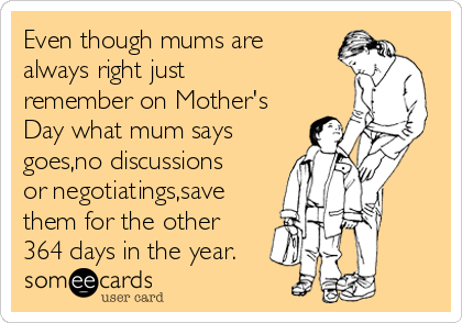 Even though mums are always right just remember on Mother's Day what mum says goes,no discussions or negotiatings,save them for the other 364 days in the year.