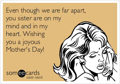 Even though we are far apart, you sister are on my mind and in my heart. Wishing you a joyous  Mother's Day!