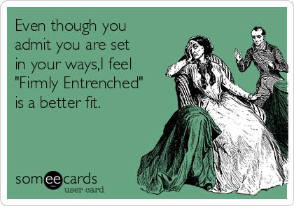 """Even though you admit you are set in your ways,I feel """"Firmly Entrenched"""" is a better fit."""