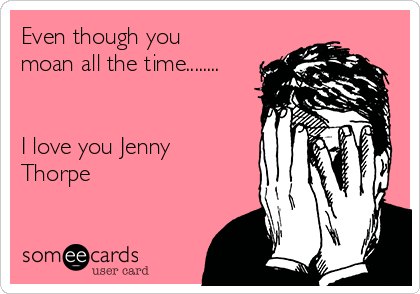 Even though you moan all the time........   I love you Jenny Thorpe