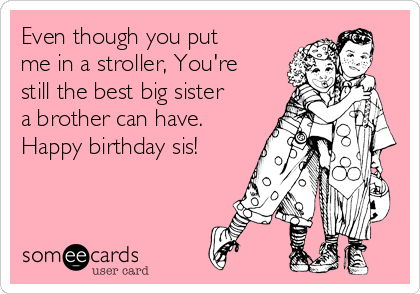 Even though you put me in a stroller, You're still the best big sister a brother can have. Happy birthday sis!