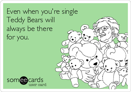 Even when you're single Teddy Bears will always be there for you.