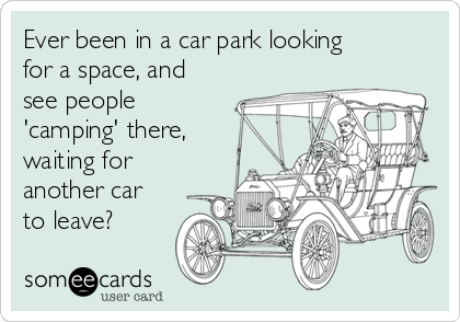 Ever been in a car park looking for a space, and see people 'camping' there, waiting for another car to leave?
