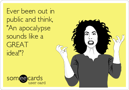 "Ever been out in public and think, ""An apocalypse sounds like a GREAT idea!""?"