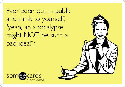 """Ever been out in public and think to yourself, """"yeah, an apocalypse might NOT be such a bad idea!""""?"""