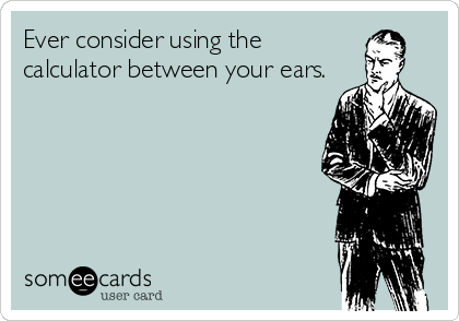 Ever consider using the calculator between your ears.