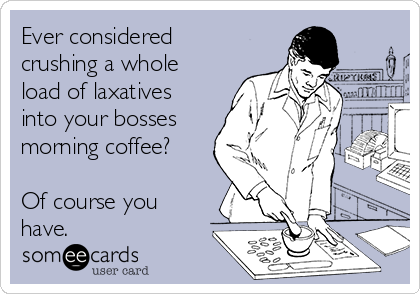 Ever considered crushing a whole load of laxatives into your bosses morning coffee?  Of course you have.