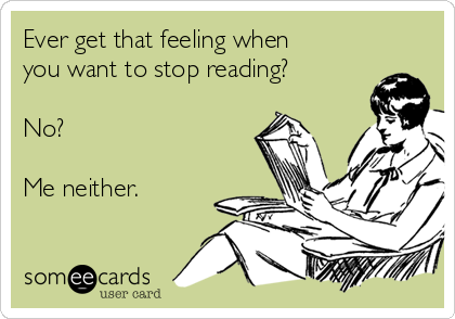 Ever get that feeling when you want to stop reading?  No?  Me neither.