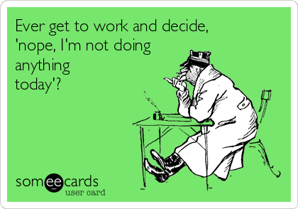 Ever get to work and decide, 'nope, I'm not doing anything today'?