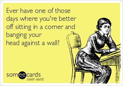 Ever have one of those days where you're better off sitting in a corner and banging your head against a wall?