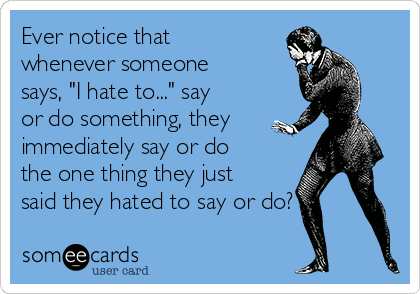 """Ever notice that whenever someone says, """"I hate to..."""" say or do something, they immediately say or do the one thing they just said they hated to say or do?"""