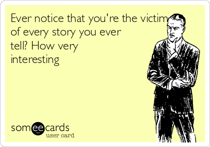 Ever notice that you're the victim of every story you ever tell? How very interesting