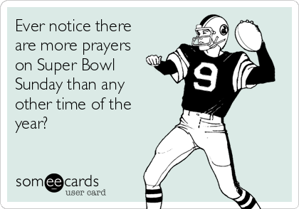 Ever notice there are more prayers on Super Bowl Sunday than any other time of the year?