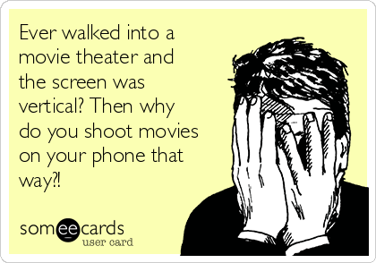 Ever walked into a movie theater and the screen was vertical? Then why do you shoot movies on your phone that way?!