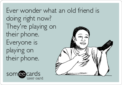 Ever wonder what an old friend is doing right now? They're playing on their phone. Everyone is playing on their phone.