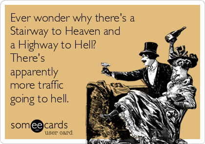 Ever wonder why there's a Stairway to Heaven and a Highway to Hell? There's apparently more traffic going to hell.