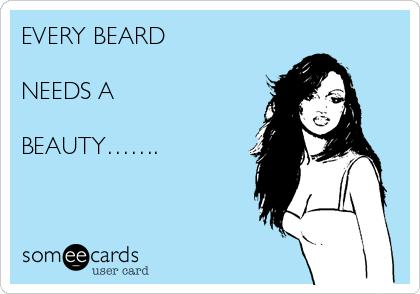 EVERY BEARD   NEEDS A  BEAUTY…….