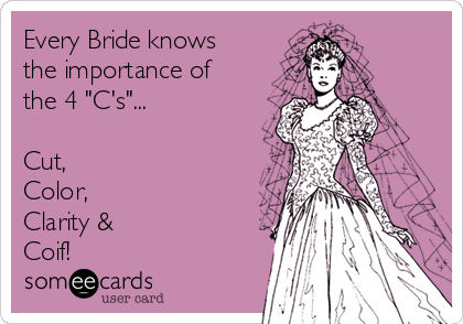 """Every Bride knows the importance of the 4 """"C's""""...  Cut, Color, Clarity & Coif!"""