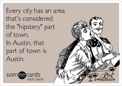 """Every city has an area that's considered the """"hipstery"""" part of town. In Austin, that part of town is Austin."""
