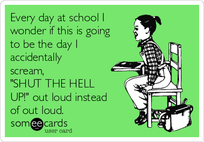"Every day at school I wonder if this is going to be the day I  accidentally scream, ""SHUT THE HELL UP!"" out loud instead of out loud."