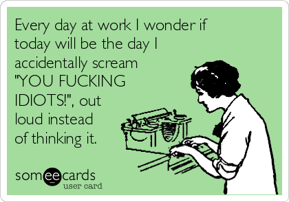 """Every day at work I wonder if today will be the day I accidentally scream """"YOU FUCKING IDIOTS!"""", out loud instead of thinking it."""