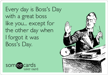 Every day is Boss's Day with a great boss like you... except for the other day when I forgot it was Boss's Day.