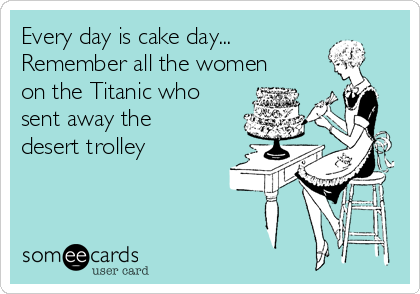 Every day is cake day... Remember all the women on the Titanic who sent away the desert trolley