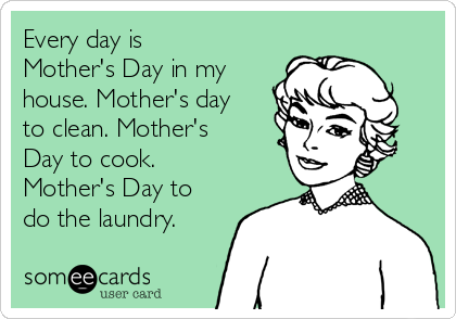 Every day is Mother's Day in my house. Mother's day to clean. Mother's Day to cook. Mother's Day to do the laundry.