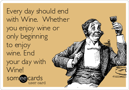 Every day should end with Wine.  Whether you enjoy wine or only beginning to enjoy wine. End your day with Wine!