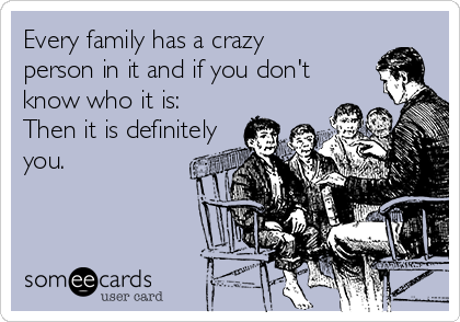 Every family has a crazy person in it and if you don't know who it is: Then it is definitely you.