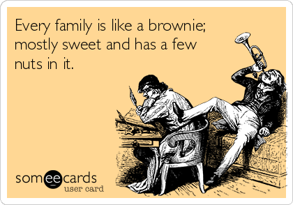 Every family is like a brownie; mostly sweet and has a few nuts in it.