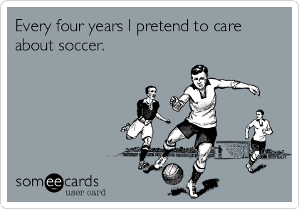 Every four years I pretend to care about soccer.