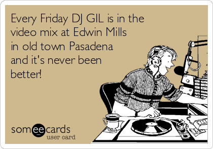 Every Friday DJ GIL is in the video mix at Edwin Mills in old town Pasadena and it's never been better!