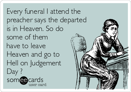 Every funeral I attend the preacher says the departed is in Heaven. So do some of them have to leave Heaven and go to Hell on Judgement Day ?