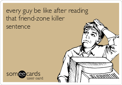 every guy be like after reading that friend-zone killer sentence