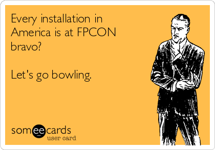 Every installation in America is at FPCON bravo?  Let's go bowling.